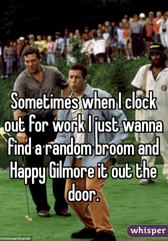 Sometimes when I clock out for work I just wanna find a random broom and Happy Gilmore it out the door.