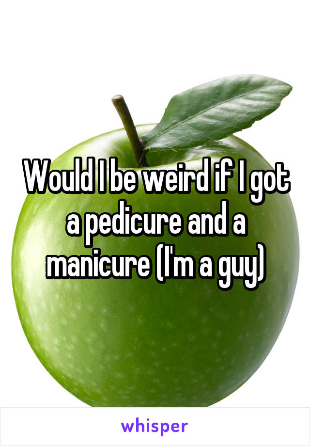 Would I be weird if I got a pedicure and a manicure (I'm a guy)
