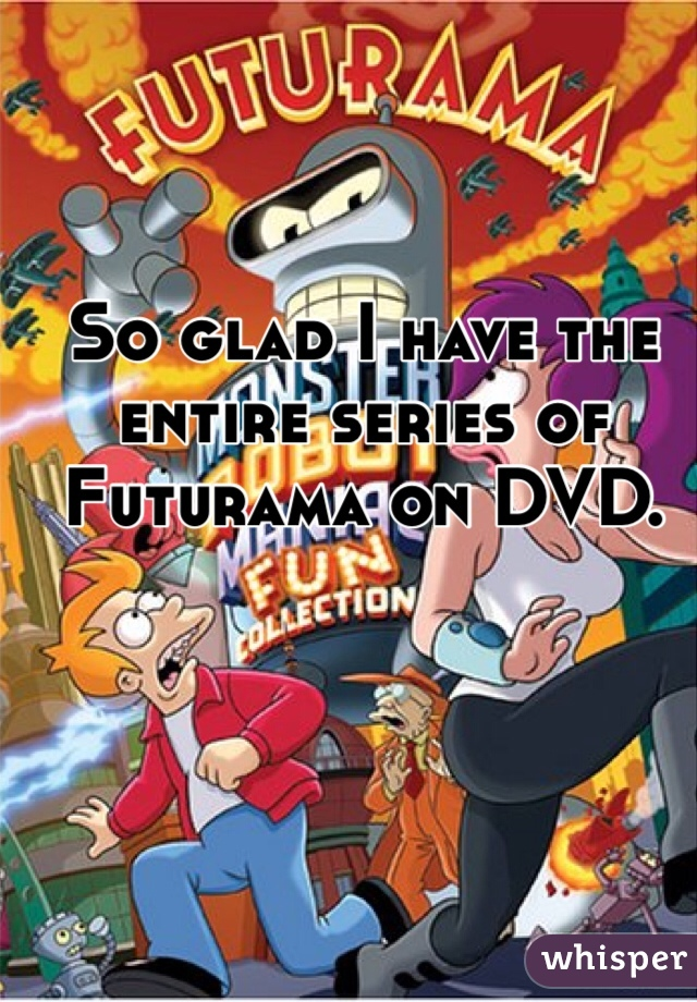 So glad I have the entire series of Futurama on DVD.