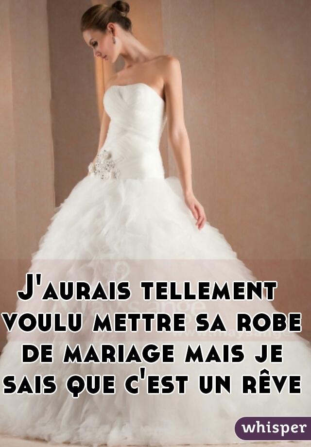 J'aurais tellement voulu mettre sa robe de mariage mais je sais que c'est un rêve