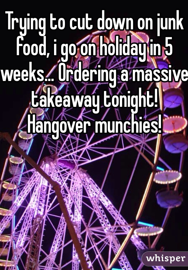 Trying to cut down on junk food, i go on holiday in 5 weeks... Ordering a massive takeaway tonight! Hangover munchies!