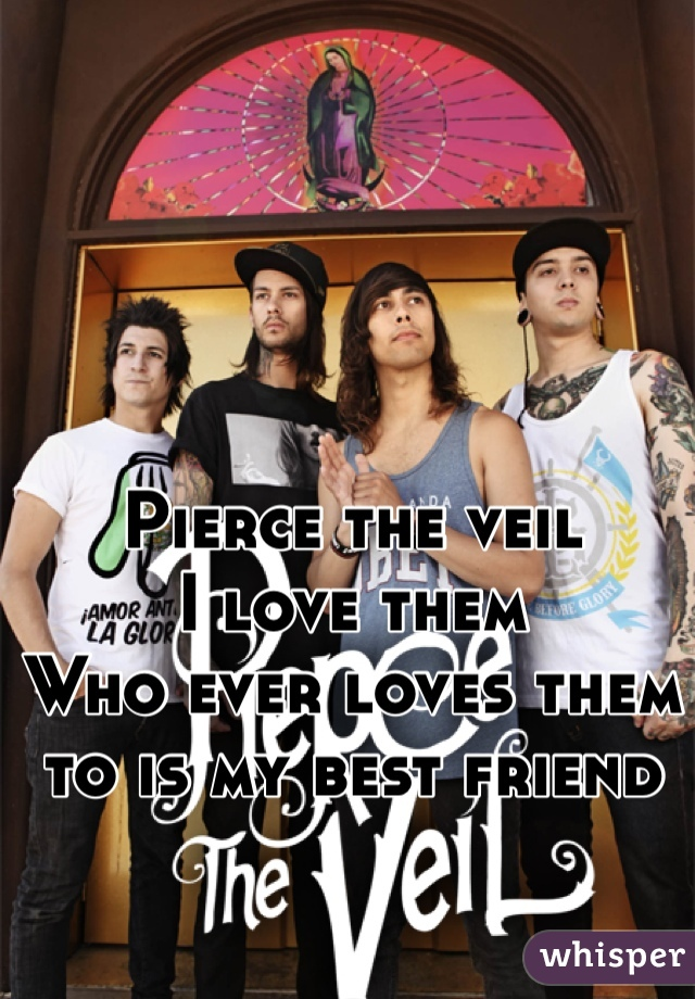 Pierce the veil  I love them  Who ever loves them to is my best friend