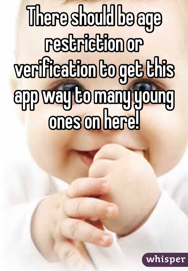 There should be age restriction or verification to get this app way to many young ones on here!