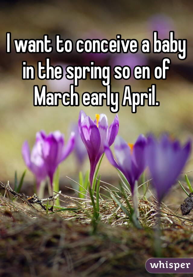 I want to conceive a baby in the spring so en of March early April.