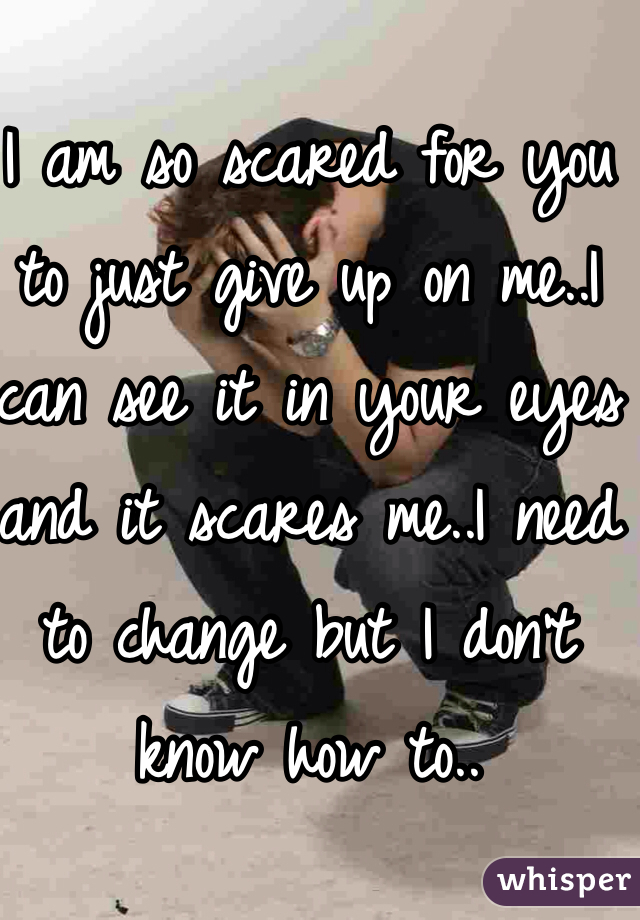 I am so scared for you to just give up on me..I can see it in your eyes and it scares me..I need to change but I don't know how to..