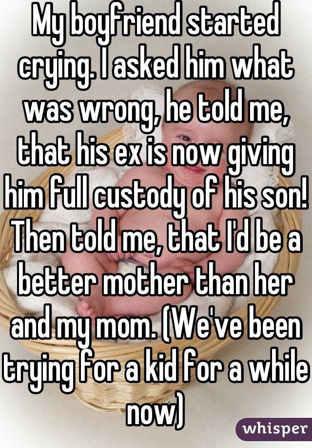 My boyfriend started crying. I asked him what was wrong, he told me, that his ex is now giving him full custody of his son! Then told me, that I'd be a better mother than her and my mom. (We've been trying for a kid for a while now)