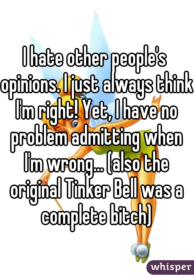I hate other people's opinions. I just always think I'm right! Yet, I have no problem admitting when I'm wrong... (also the original Tinker Bell was a complete bitch)