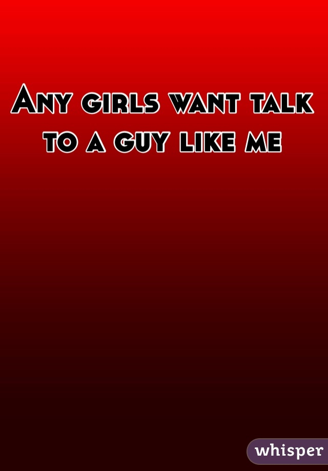 Any girls want talk to a guy like me