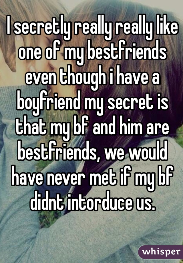 I secretly really really like one of my bestfriends even though i have a boyfriend my secret is that my bf and him are bestfriends, we would have never met if my bf didnt intorduce us.
