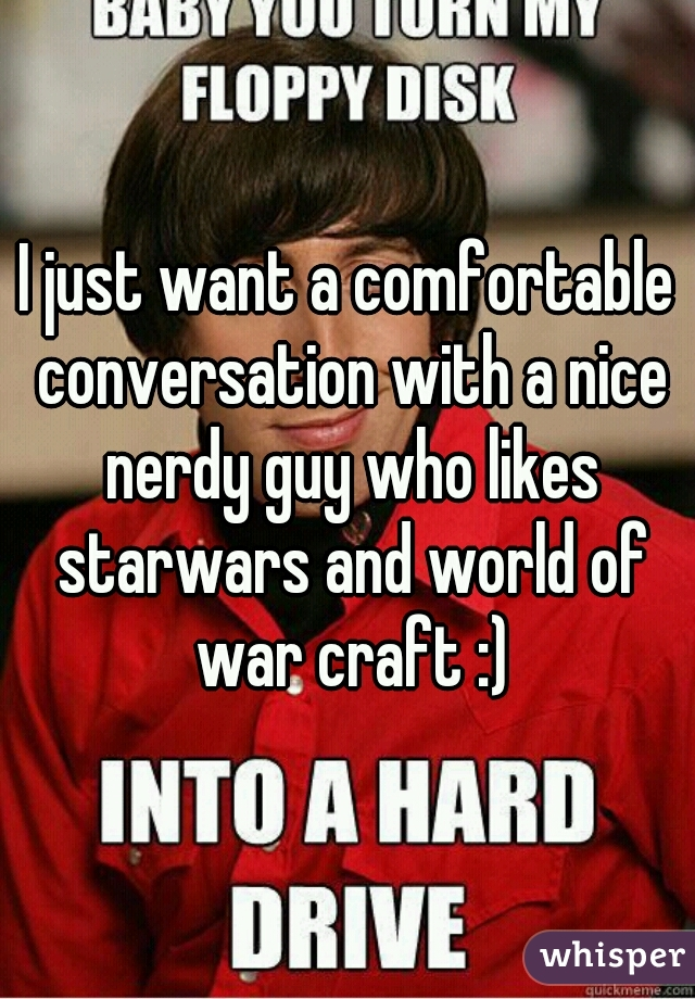 I just want a comfortable conversation with a nice nerdy guy who likes starwars and world of war craft :)