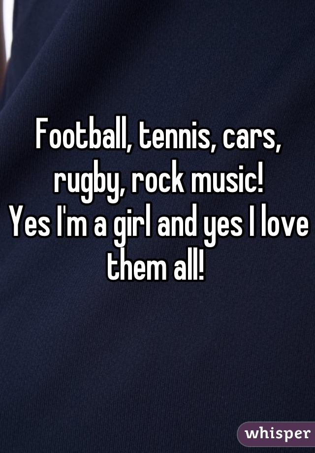 Football, tennis, cars, rugby, rock music!  Yes I'm a girl and yes I love them all!