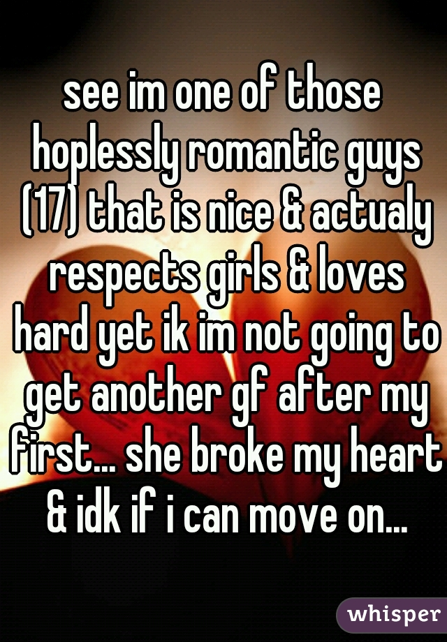 see im one of those hoplessly romantic guys (17) that is nice & actualy respects girls & loves hard yet ik im not going to get another gf after my first... she broke my heart & idk if i can move on...