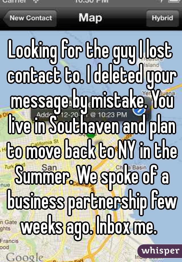 Looking for the guy I lost contact to. I deleted your message by mistake. You live in Southaven and plan to move back to NY in the Summer. We spoke of a business partnership few weeks ago. Inbox me.
