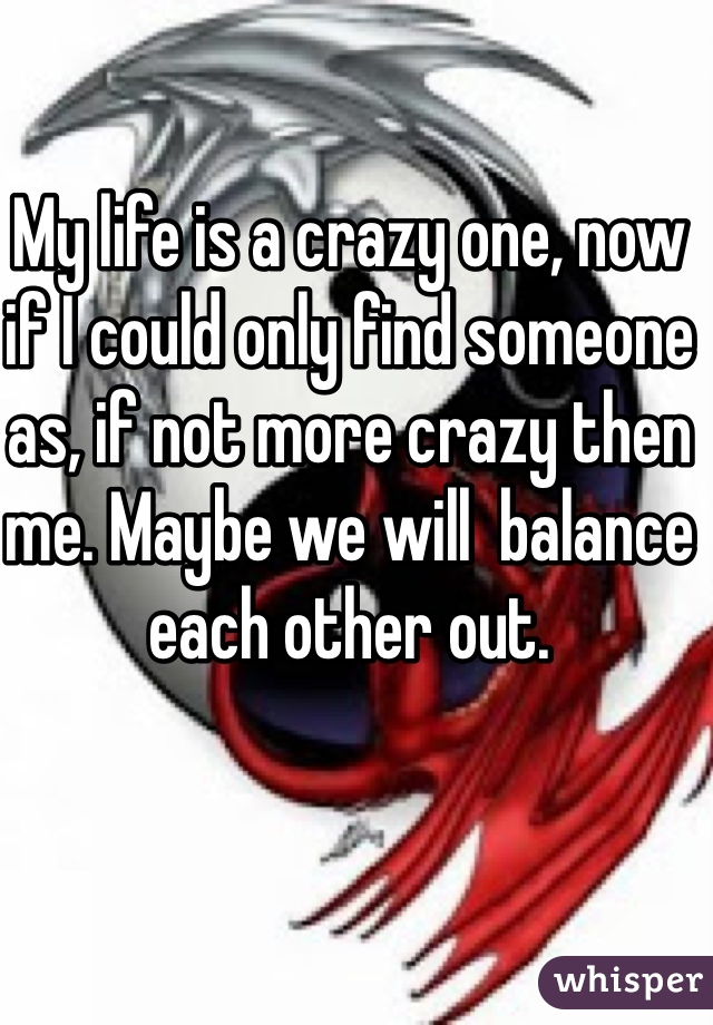 My life is a crazy one, now if I could only find someone as, if not more crazy then me. Maybe we will  balance each other out.