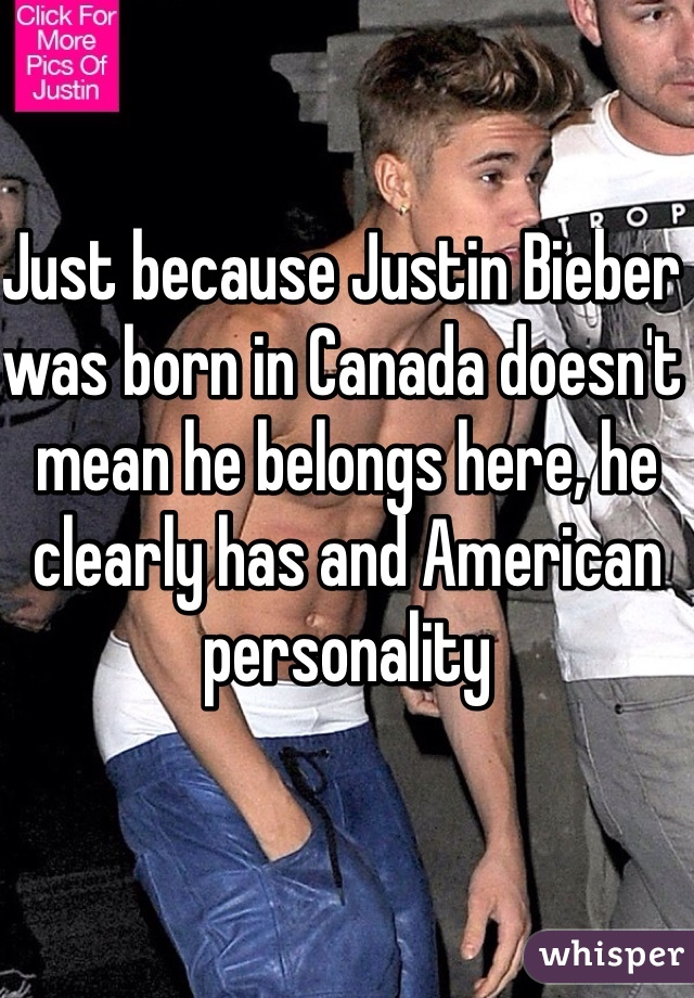 Just because Justin Bieber was born in Canada doesn't mean he belongs here, he clearly has and American personality