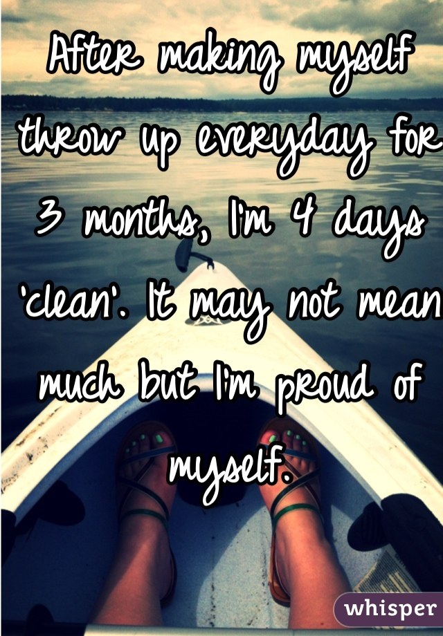 After making myself throw up everyday for 3 months, I'm 4 days 'clean'. It may not mean much but I'm proud of myself.