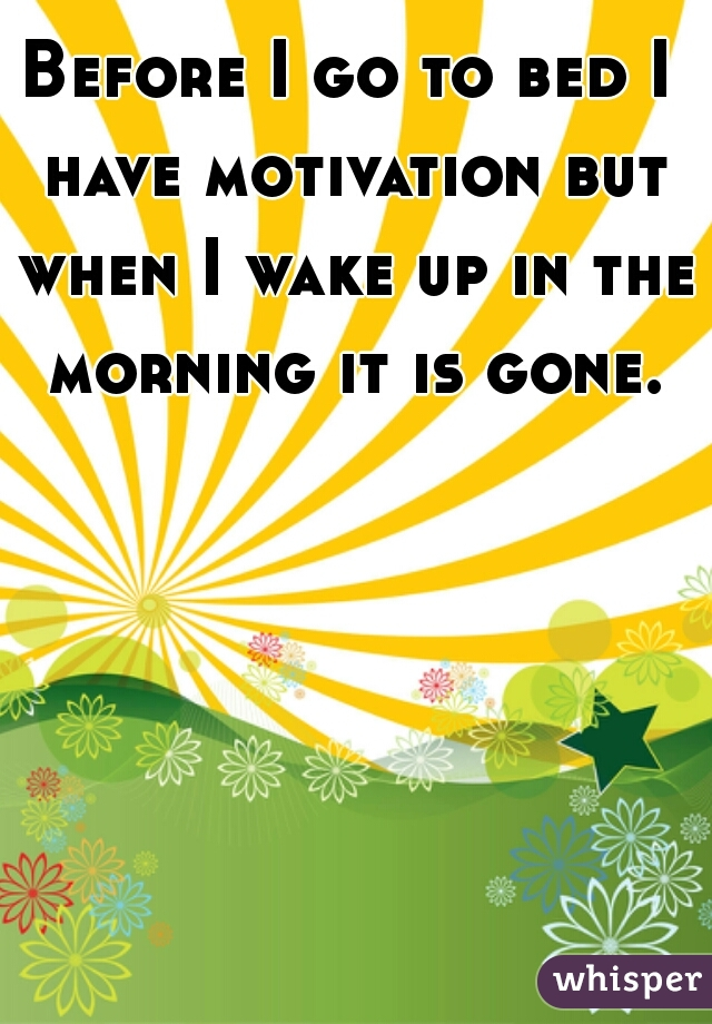 Before I go to bed I have motivation but when I wake up in the morning it is gone.
