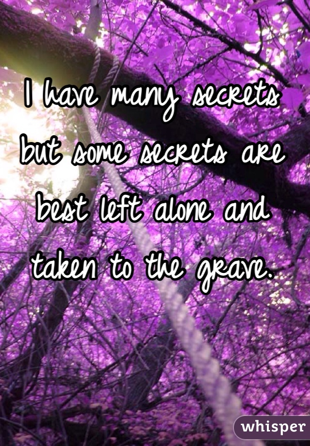 I have many secrets but some secrets are best left alone and taken to the grave.
