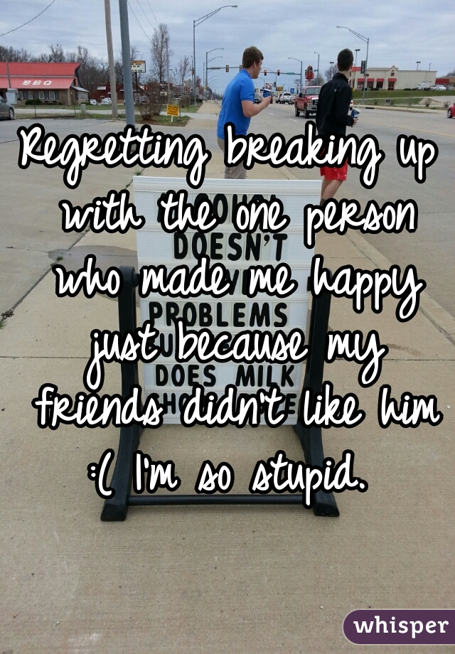 Regretting breaking up with the one person who made me happy just because my friends didn't like him :( I'm so stupid.