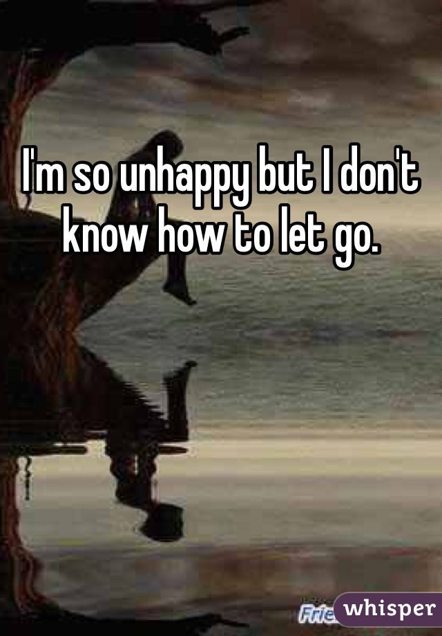 I'm so unhappy but I don't know how to let go.