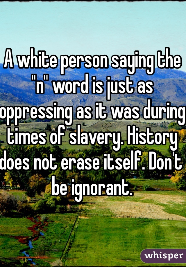 """A white person saying the """"n"""" word is just as oppressing as it was during times of slavery. History does not erase itself. Don't be ignorant."""