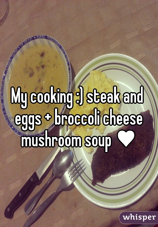 My cooking :) steak and eggs + broccoli cheese mushroom soup ♥