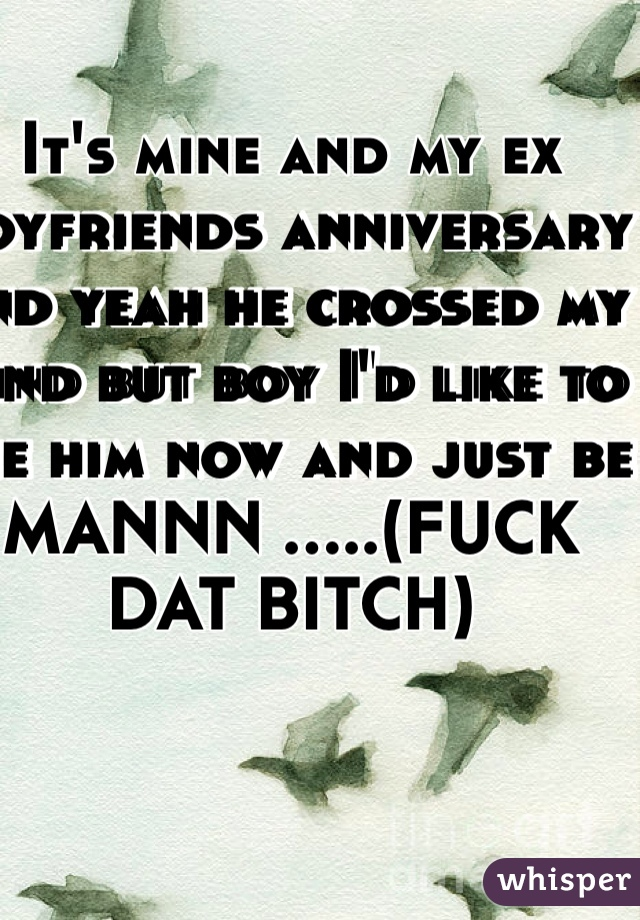 It's mine and my ex boyfriends anniversary and yeah he crossed my mind but boy I'd like to see him now and just be MANNN .....(FUCK DAT BITCH)
