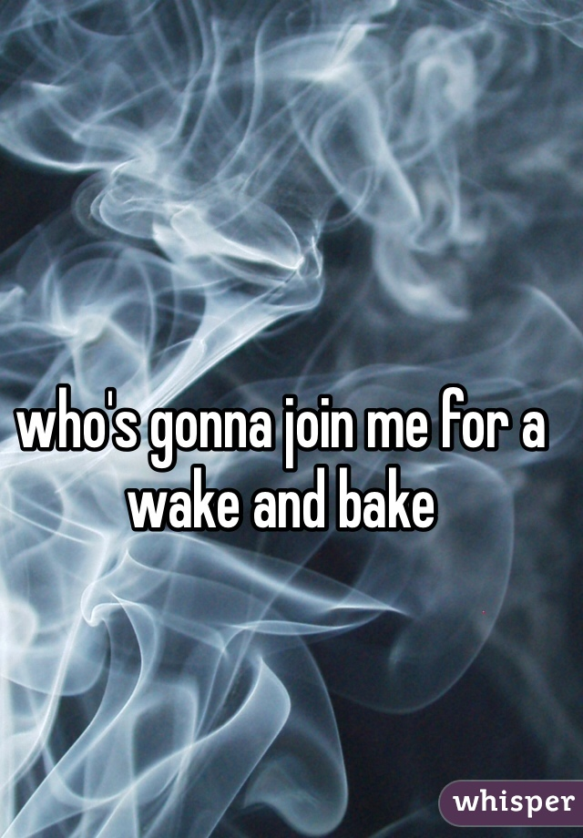 who's gonna join me for a wake and bake