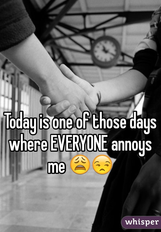 Today is one of those days where EVERYONE annoys me 😩😒