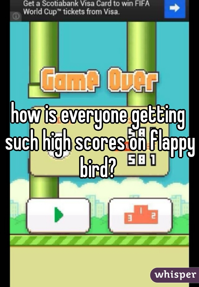 how is everyone getting such high scores on flappy bird?