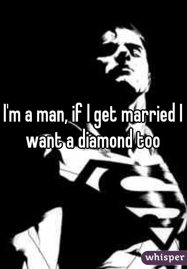 I'm a man, if I get married I want a diamond too