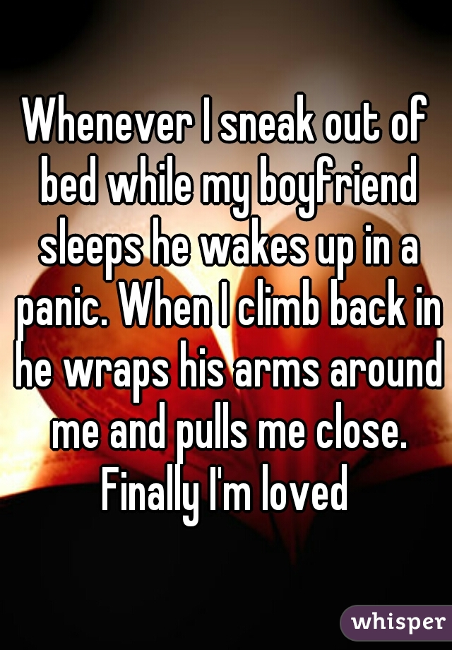 Whenever I sneak out of bed while my boyfriend sleeps he wakes up in a panic. When I climb back in he wraps his arms around me and pulls me close. Finally I'm loved