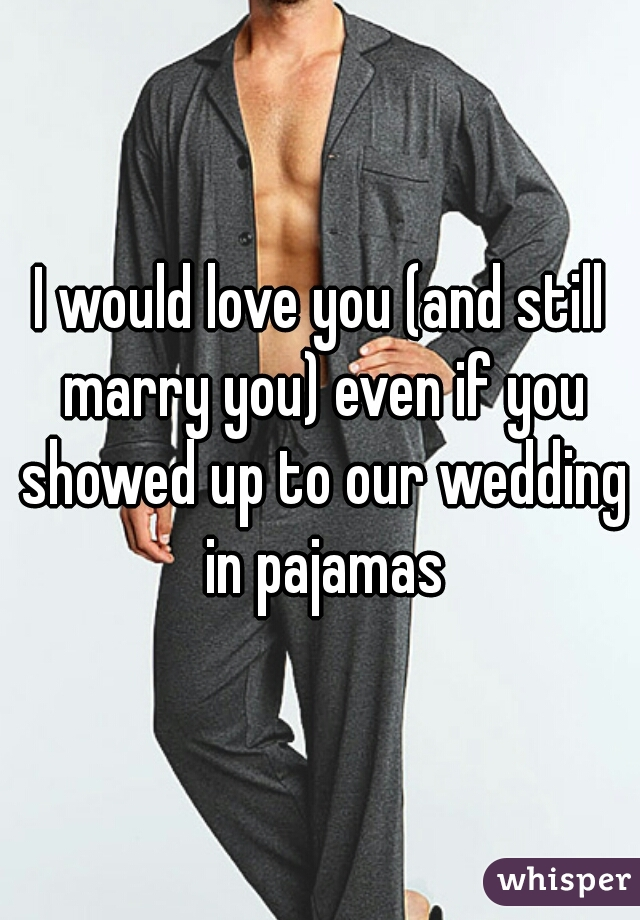 I would love you (and still marry you) even if you showed up to our wedding in pajamas