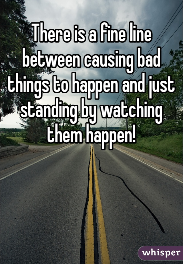 There is a fine line between causing bad things to happen and just standing by watching them happen!