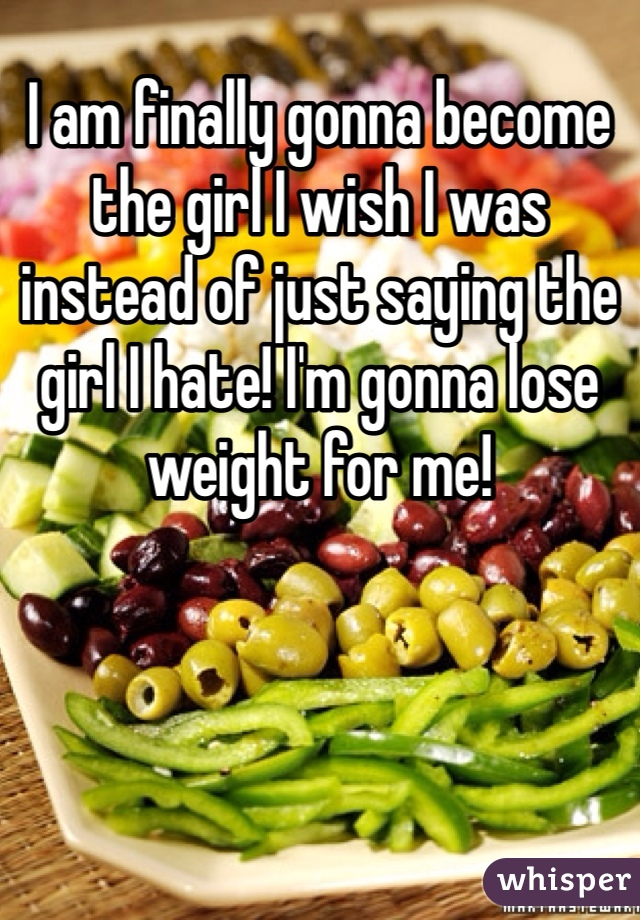 I am finally gonna become the girl I wish I was instead of just saying the girl I hate! I'm gonna lose weight for me!