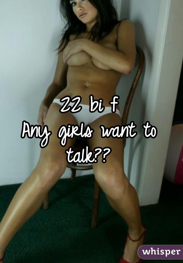 22 bi f      Any girls want to talk??