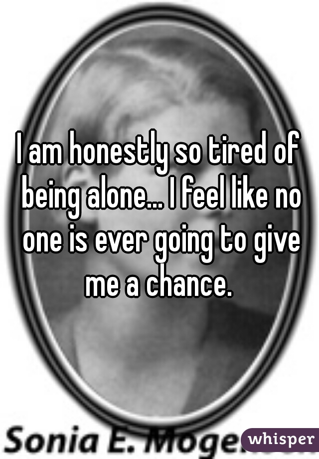 I am honestly so tired of being alone... I feel like no one is ever going to give me a chance.