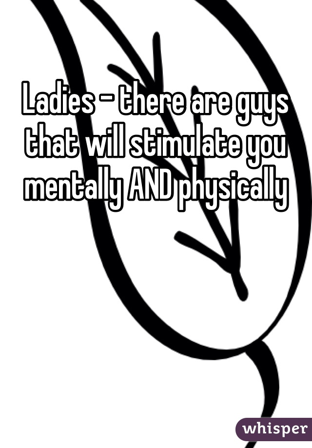 Ladies - there are guys that will stimulate you mentally AND physically