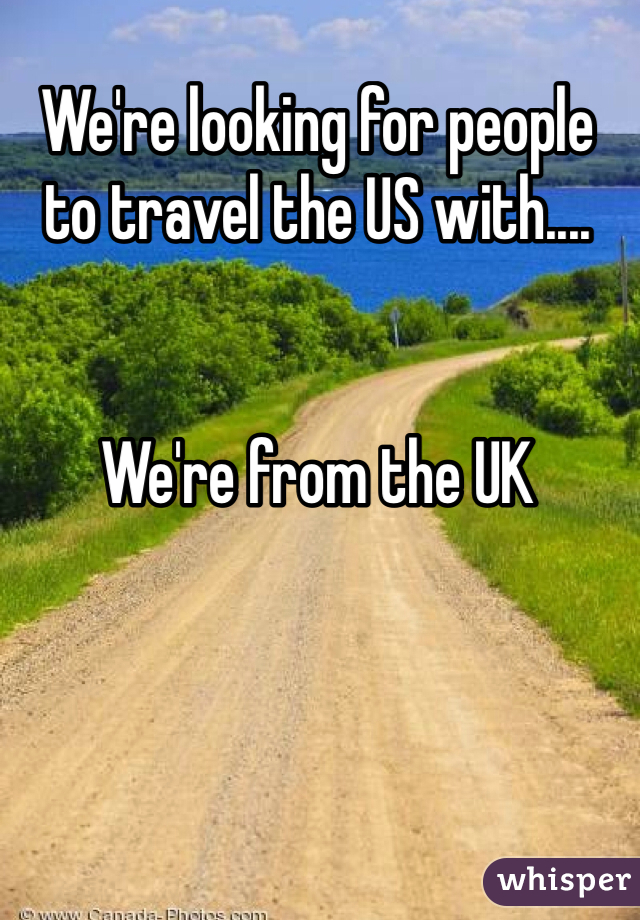 We're looking for people to travel the US with....   We're from the UK