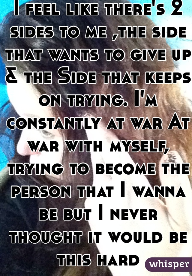 I feel like there's 2 sides to me ,the side that wants to give up & the Side that keeps on trying. I'm  constantly at war At war with myself, trying to become the person that I wanna be but I never thought it would be this hard