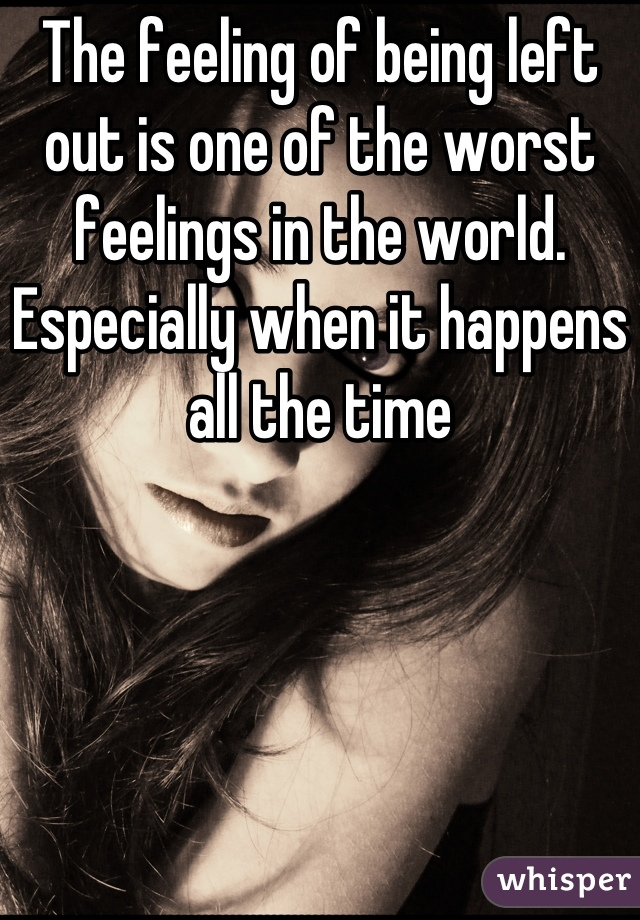 The feeling of being left out is one of the worst feelings in the world. Especially when it happens all the time