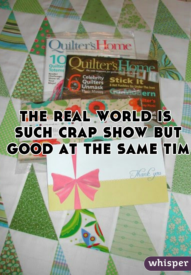 the real world is such crap show but good at the same time
