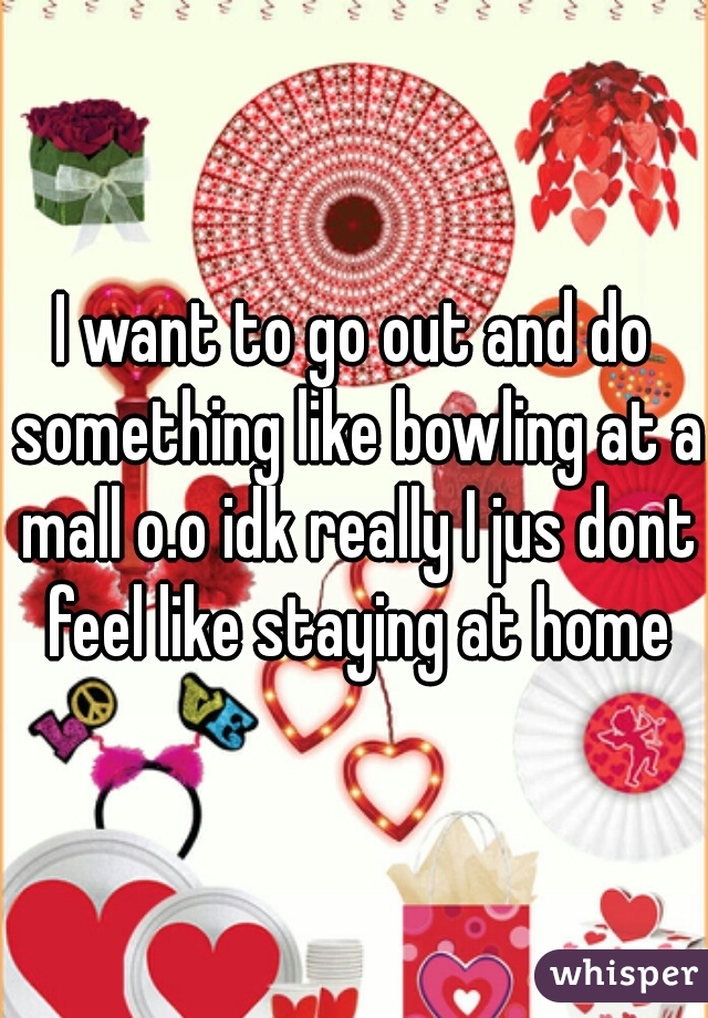 I want to go out and do something like bowling at a mall o.o idk really I jus dont feel like staying at home