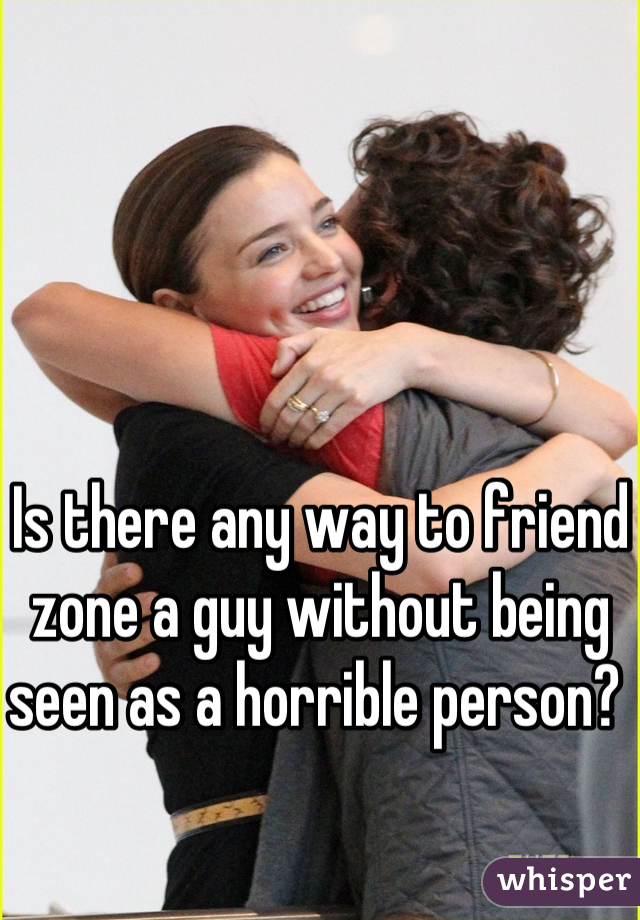 Is there any way to friend zone a guy without being seen as a horrible person?