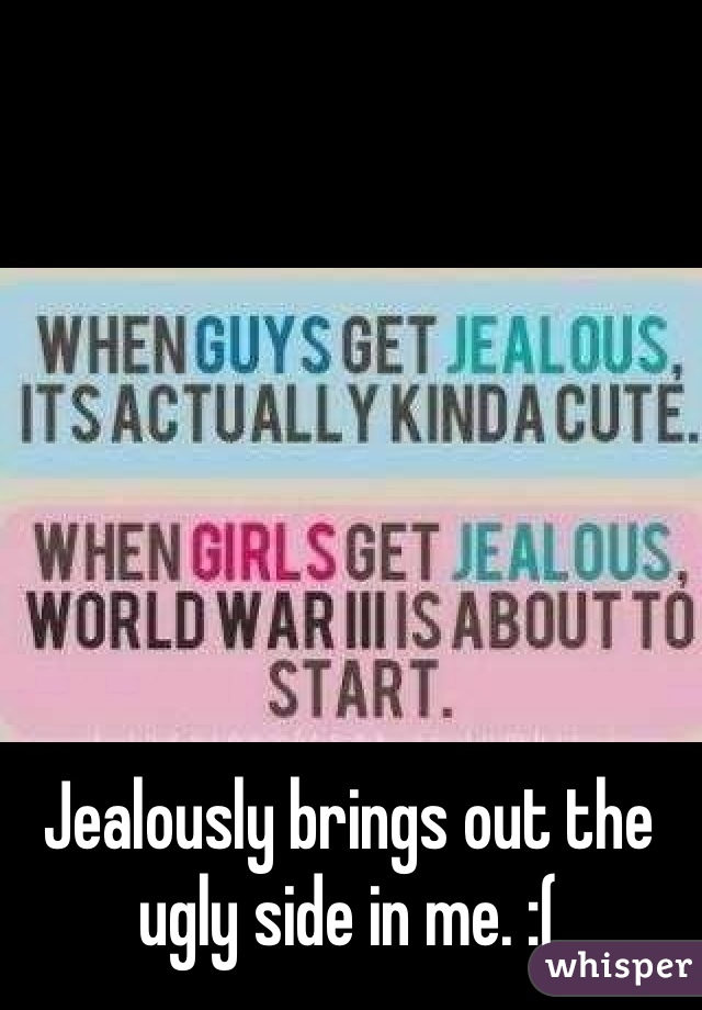 Jealously brings out the ugly side in me. :(