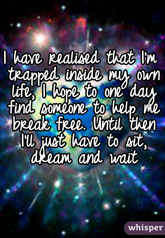 I have realised that I'm trapped inside my own life, I hope to one day find someone to help me break free. Until then I'll just have to sit, dream and wait