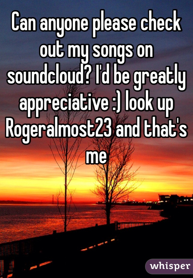Can anyone please check out my songs on soundcloud? I'd be greatly appreciative :) look up Rogeralmost23 and that's me