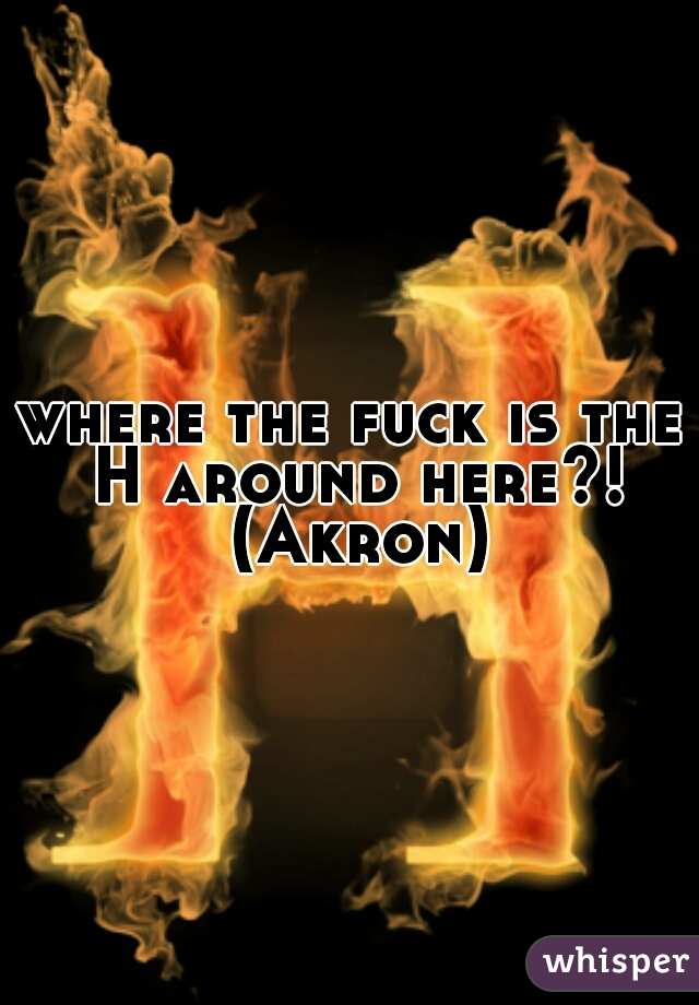 where the fuck is the H around here?! (Akron)