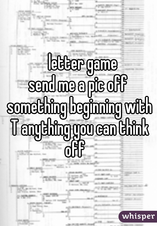 letter game   send me a pic off something beginning with T anything you can think off