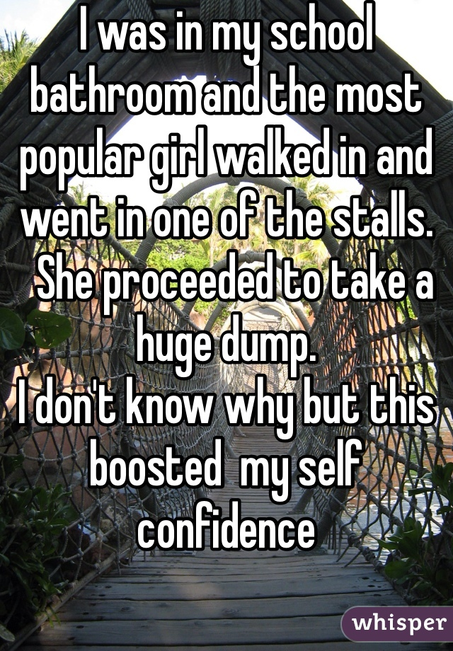 I was in my school bathroom and the most popular girl walked in and went in one of the stalls.   She proceeded to take a huge dump.  I don't know why but this boosted  my self confidence